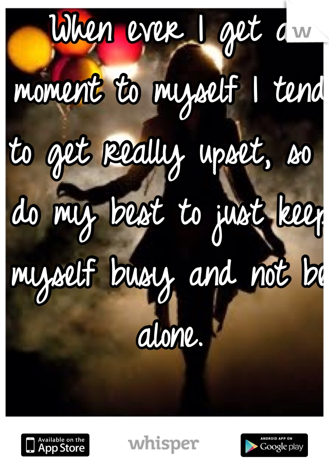 When ever I get a moment to myself I tend to get really upset, so I do my best to just keep myself busy and not be alone.