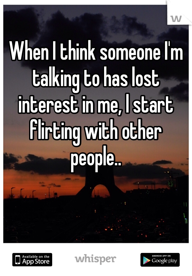 When I think someone I'm talking to has lost interest in me, I start flirting with other people..
