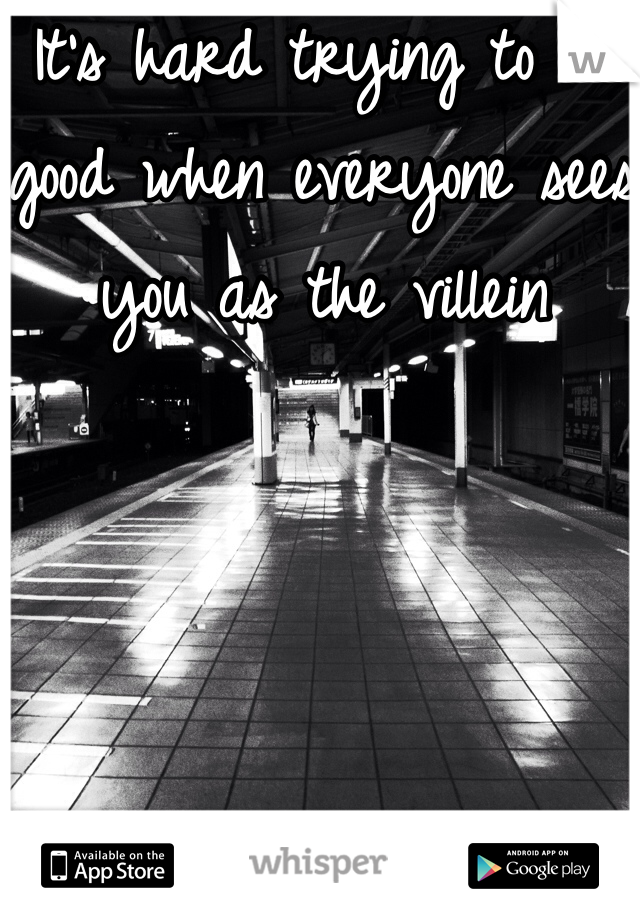 It's hard trying to do good when everyone sees you as the villein