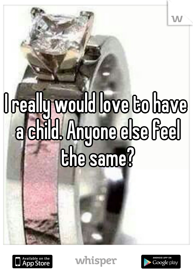 I really would love to have a child. Anyone else feel the same?