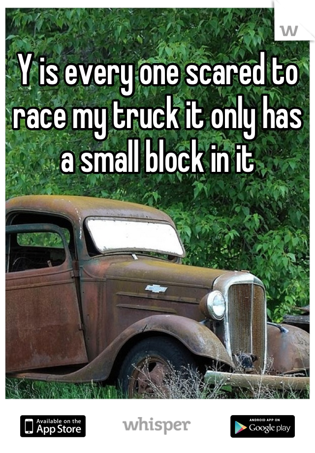 Y is every one scared to race my truck it only has a small block in it