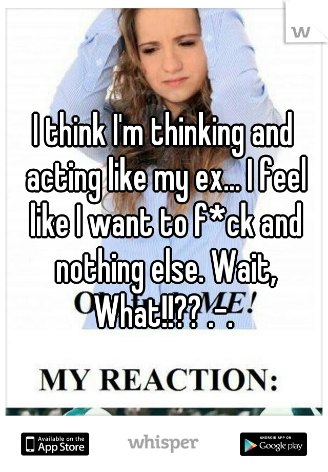 I think I'm thinking and acting like my ex... I feel like I want to f*ck and nothing else. Wait, What!!?? .-.
