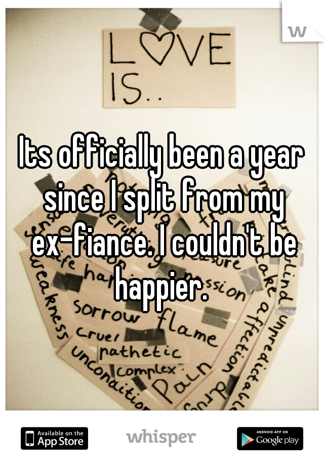 Its officially been a year since I split from my ex-fiance. I couldn't be happier.