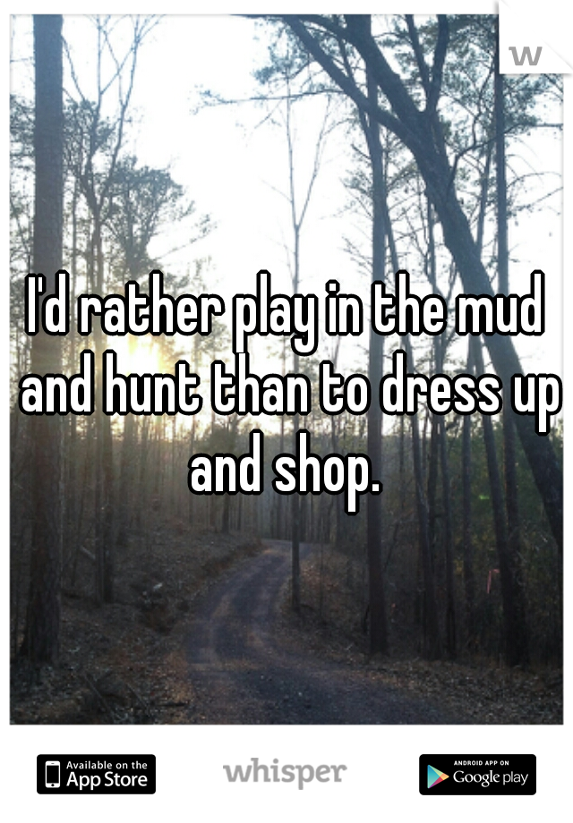 I'd rather play in the mud and hunt than to dress up and shop.
