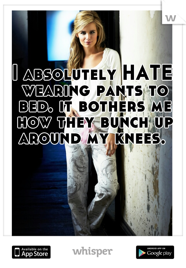 I absolutely HATE wearing pants to bed. it bothers me how they bunch up around my knees.