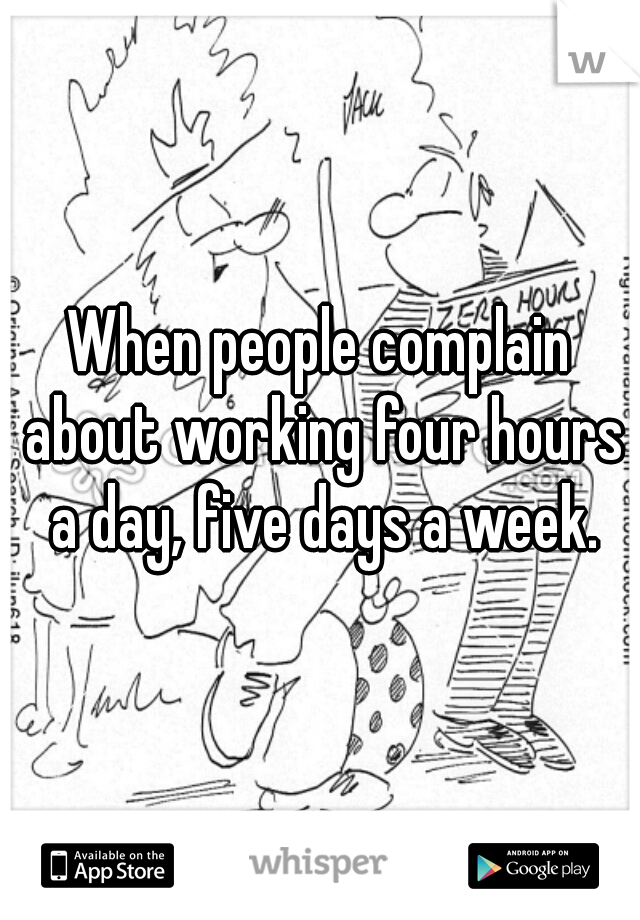 When people complain about working four hours a day, five days a week.