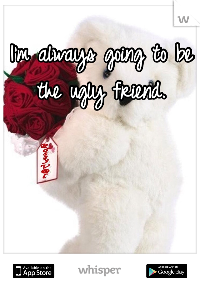 I'm always going to be the ugly friend.