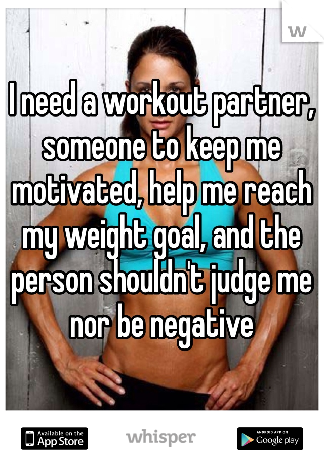 I need a workout partner, someone to keep me motivated, help me reach my weight goal, and the person shouldn't judge me nor be negative