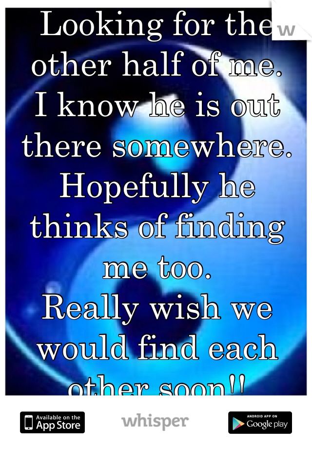Looking for the other half of me.  I know he is out there somewhere. Hopefully he thinks of finding me too.  Really wish we would find each other soon!!