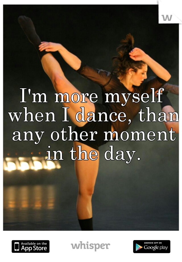 I'm more myself when I dance, than any other moment in the day.