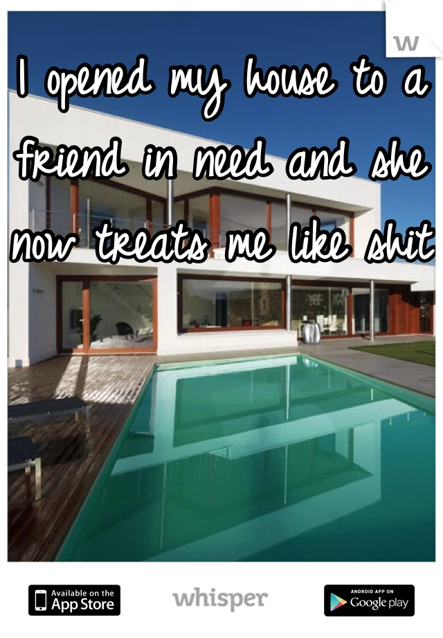 I opened my house to a friend in need and she now treats me like shit