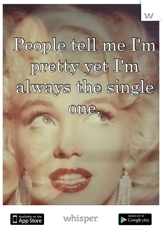 People tell me I'm pretty yet I'm always the single one.