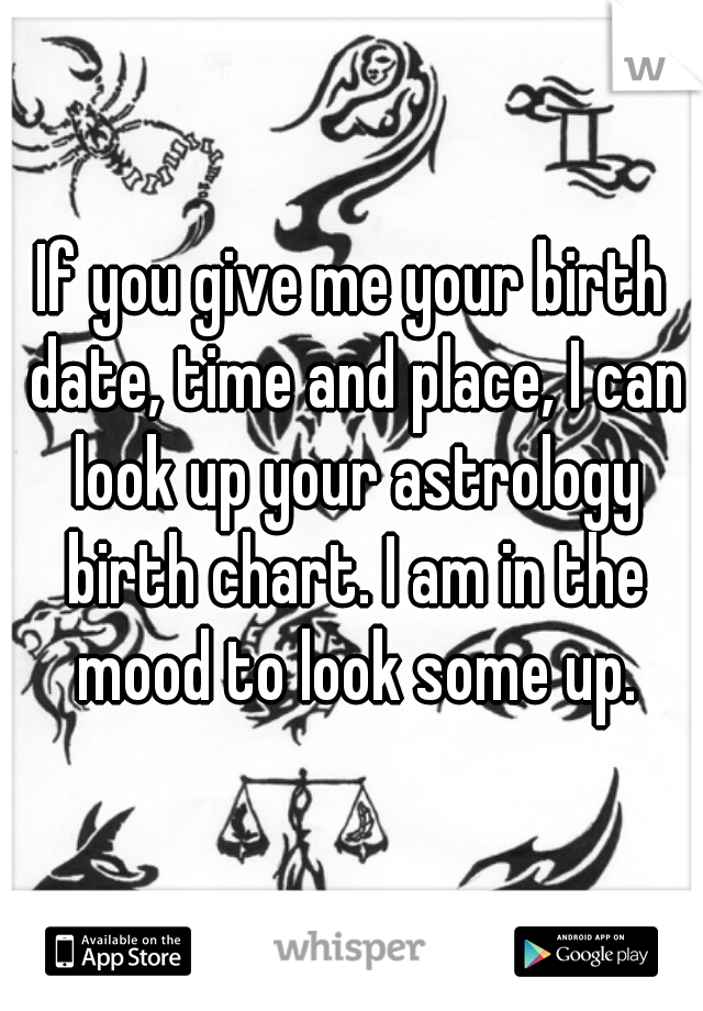 If you give me your birth date, time and place, I can look up your astrology birth chart. I am in the mood to look some up.