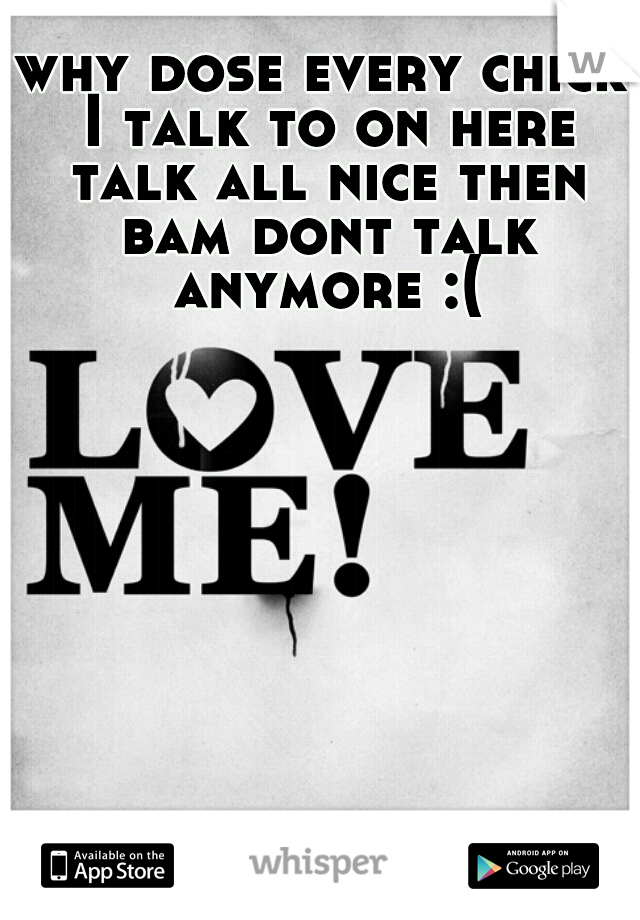 why dose every chick I talk to on here talk all nice then bam dont talk anymore :(