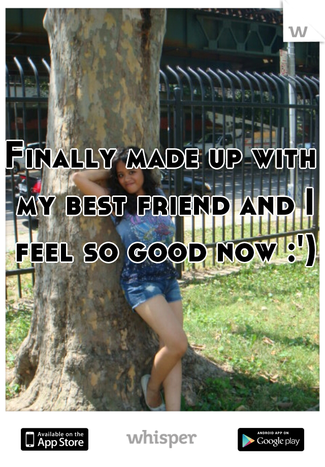 Finally made up with my best friend and I feel so good now :')