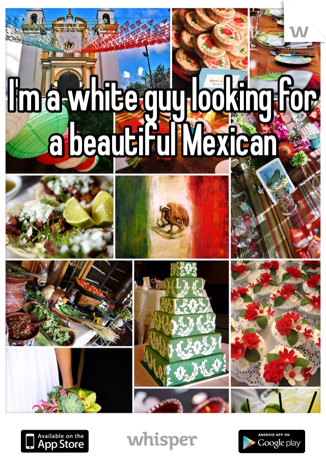 I'm a white guy looking for a beautiful Mexican