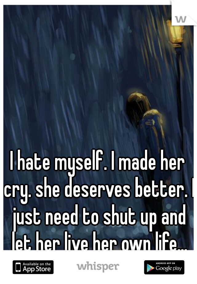 I hate myself. I made her cry. she deserves better. I just need to shut up and let her live her own life...
