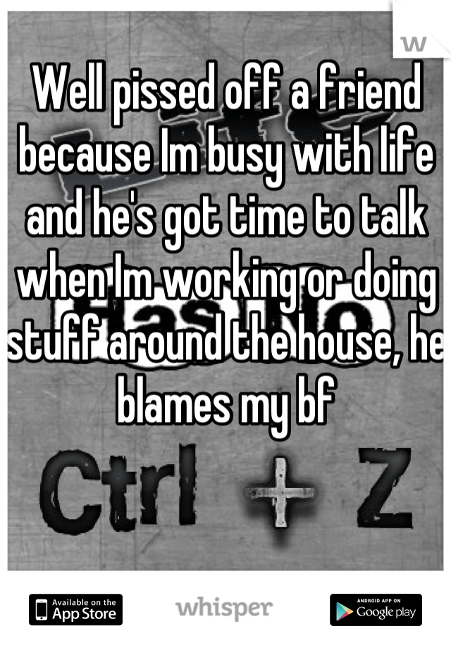 Well pissed off a friend because Im busy with life and he's got time to talk when Im working or doing stuff around the house, he blames my bf