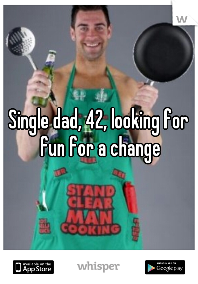 Single dad, 42, looking for fun for a change