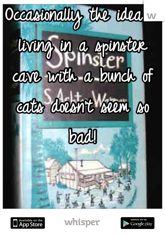 Occasionally the idea of living in a spinster cave with a bunch of cats doesn't seem so bad!