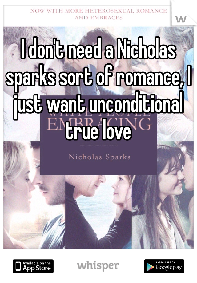 I don't need a Nicholas sparks sort of romance, I just want unconditional true love