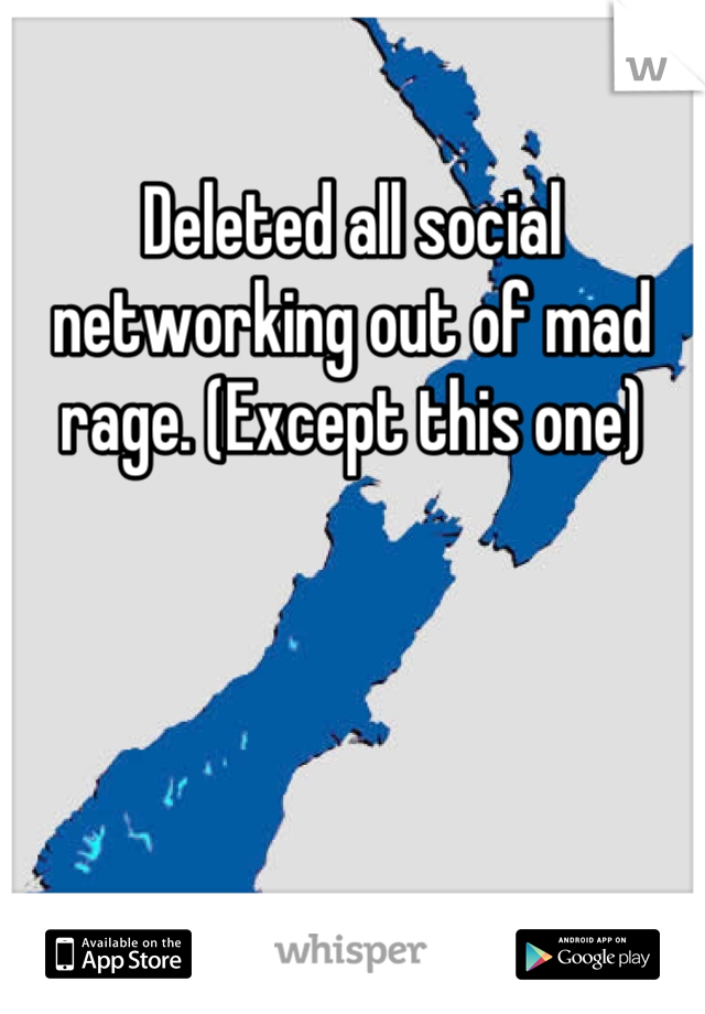 Deleted all social networking out of mad rage. (Except this one)