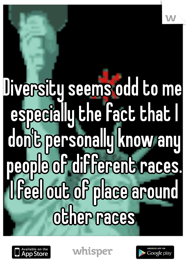 Diversity seems odd to me especially the fact that I don't personally know any people of different races. I feel out of place around other races