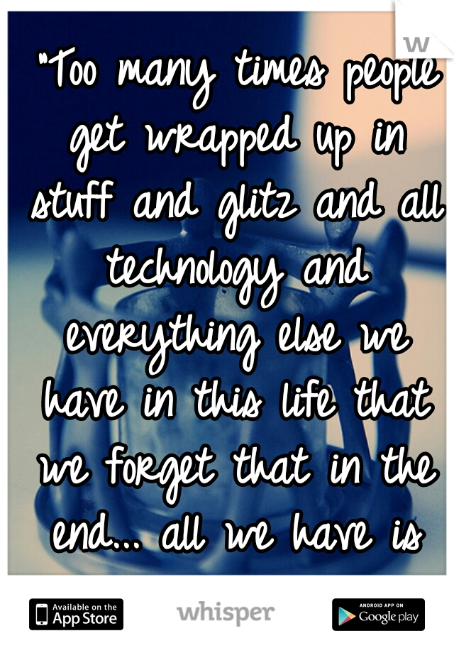 """""""Too many times people get wrapped up in stuff and glitz and all technology and everything else we have in this life that we forget that in the end... all we have is each other."""""""