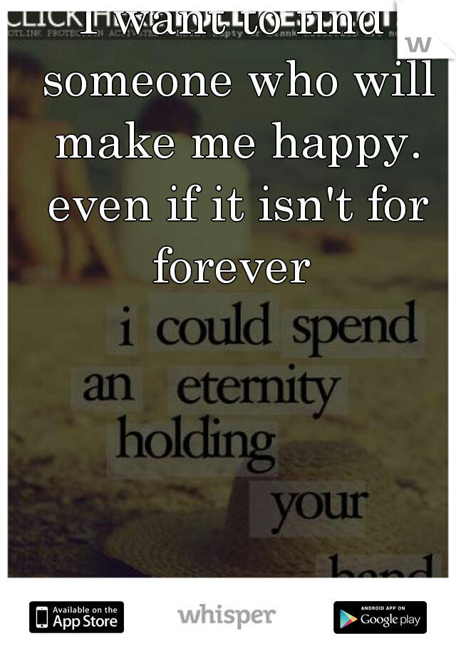 I want to find someone who will make me happy. even if it isn't for forever