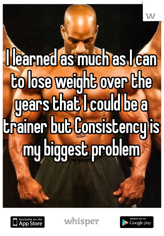 I learned as much as I can to lose weight over the years that I could be a trainer but Consistency is my biggest problem
