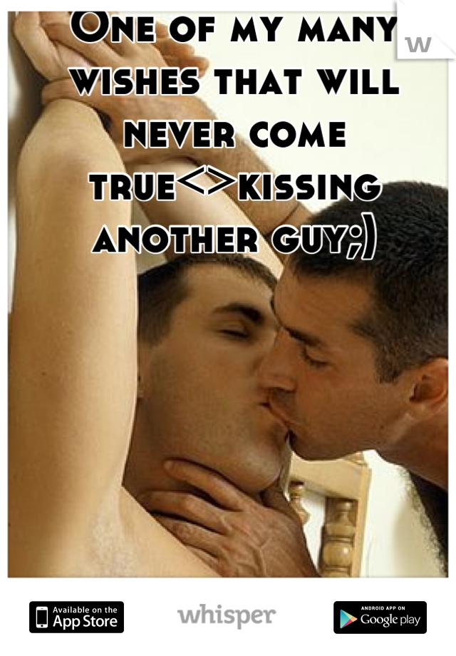 One of my many wishes that will never come true<>kissing another guy;)