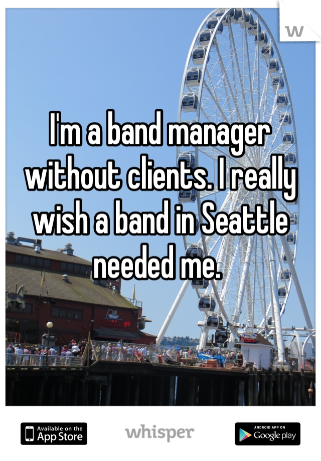 I'm a band manager without clients. I really wish a band in Seattle needed me.