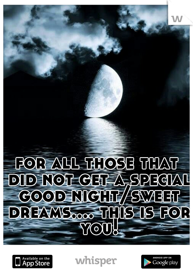 for all those that did not get a special good night/sweet dreams.... this is for you!