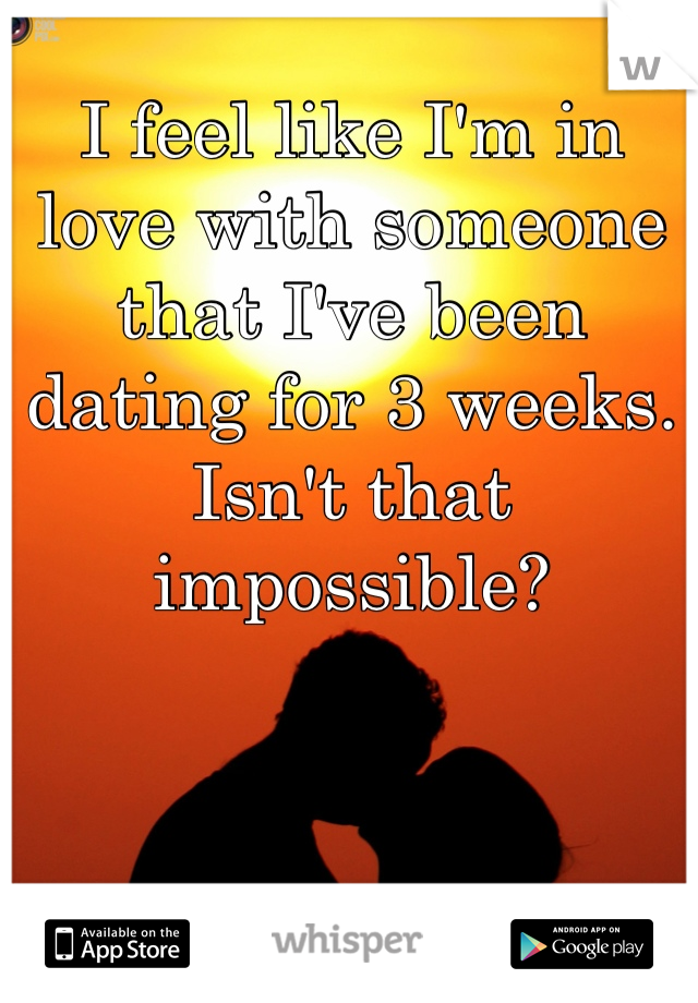I feel like I'm in love with someone that I've been dating for 3 weeks. Isn't that impossible?