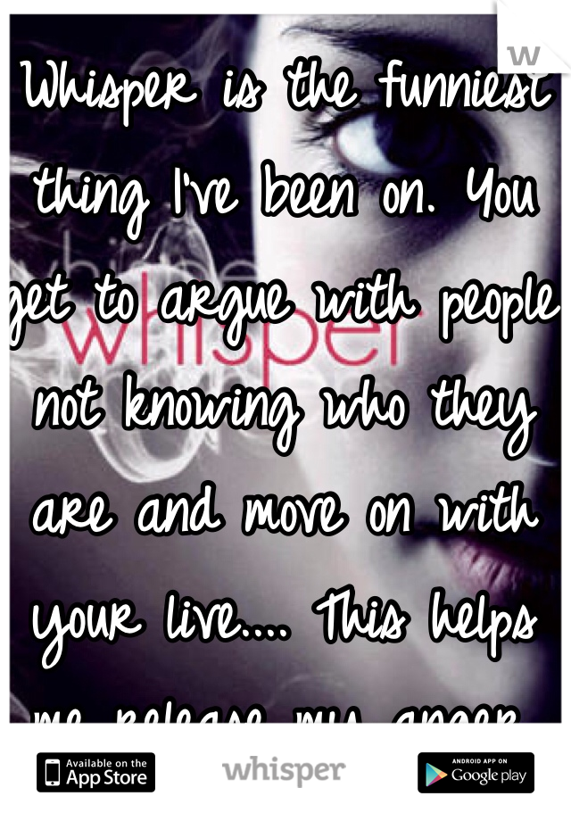 Whisper is the funniest thing I've been on. You get to argue with people not knowing who they are and move on with your live.... This helps me release my anger. Thank you whoever made this :)