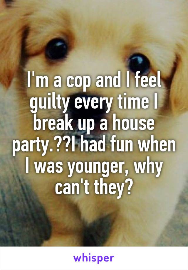 I'm a cop and I feel guilty every time I break up a house party.