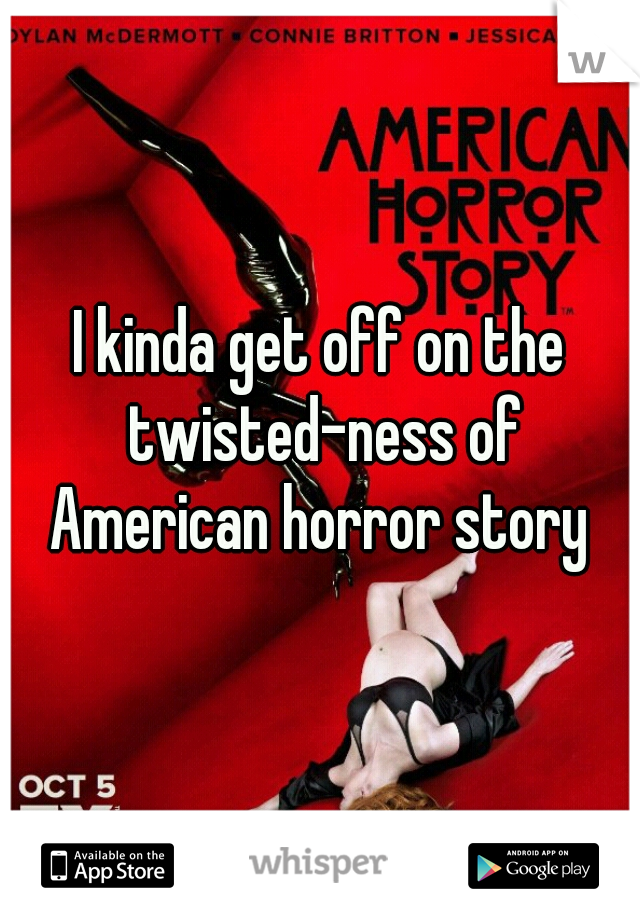 I kinda get off on the twisted-ness of American horror story
