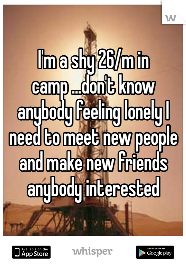 I'm a shy 26/m in camp ...don't know anybody feeling lonely I need to meet new people and make new friends anybody interested