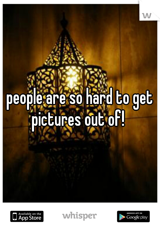 people are so hard to get pictures out of!