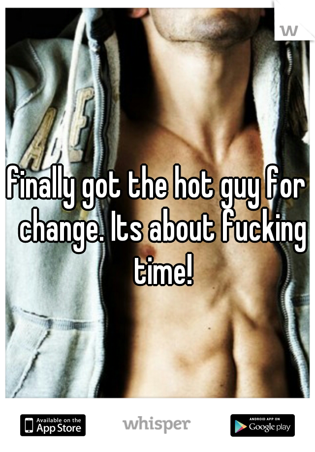 I finally got the hot guy for a change. Its about fucking time!