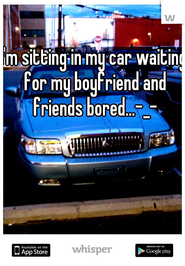 I'm sitting in my car waiting for my boyfriend and friends bored...-_-