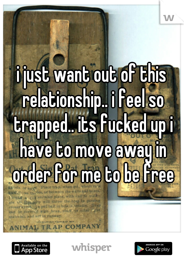 i just want out of this relationship.. i feel so trapped.. its fucked up i have to move away in order for me to be free