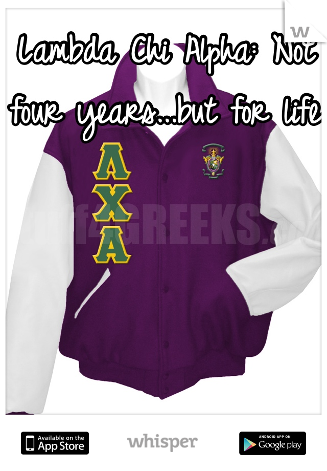 Lambda Chi Alpha: Not four years...but for life