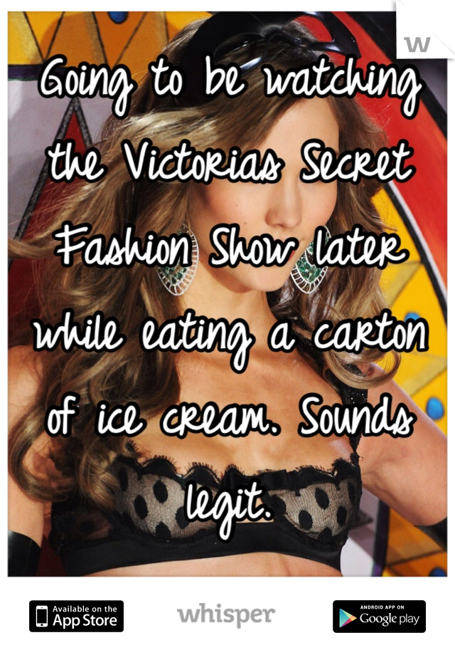 Going to be watching the Victorias Secret Fashion Show later while eating a carton of ice cream. Sounds legit.