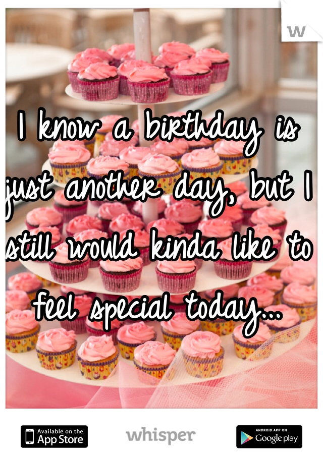 I know a birthday is just another day, but I still would kinda like to feel special today...