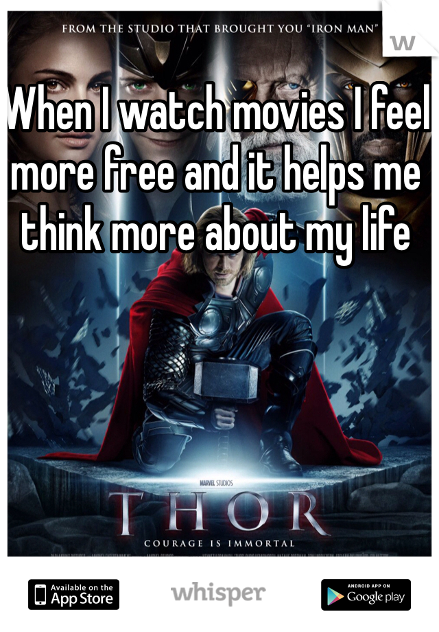 When I watch movies I feel more free and it helps me think more about my life