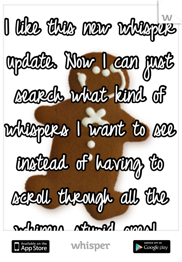I like this new whisper update. Now I can just search what kind of whispers I want to see instead of having to scroll through all the whiney stupid ones!