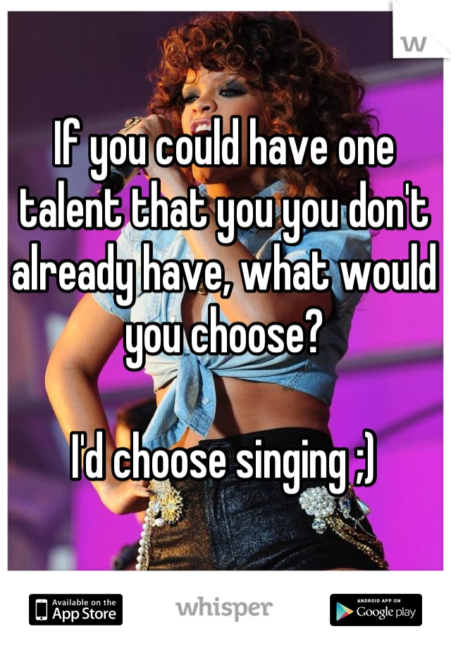 If you could have one talent that you you don't already have, what would you choose?   I'd choose singing ;)