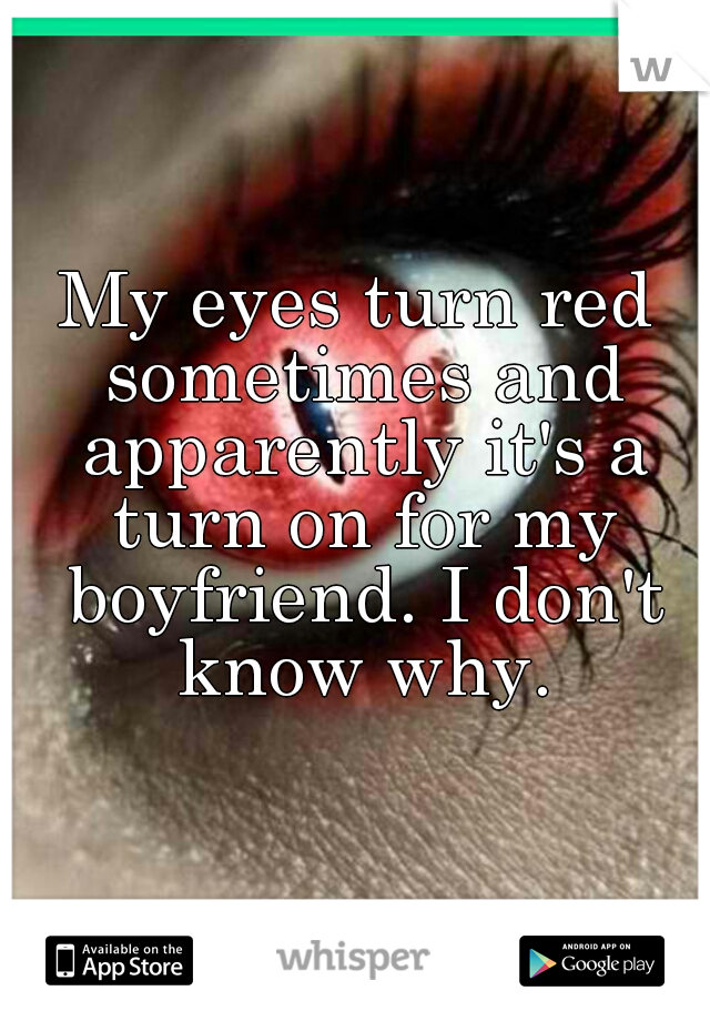 My eyes turn red sometimes and apparently it's a turn on for my boyfriend. I don't know why.