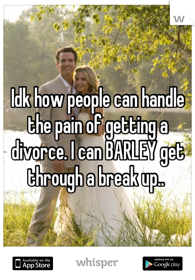 Idk how people can handle the pain of getting a divorce. I can BARLEY get through a break up..